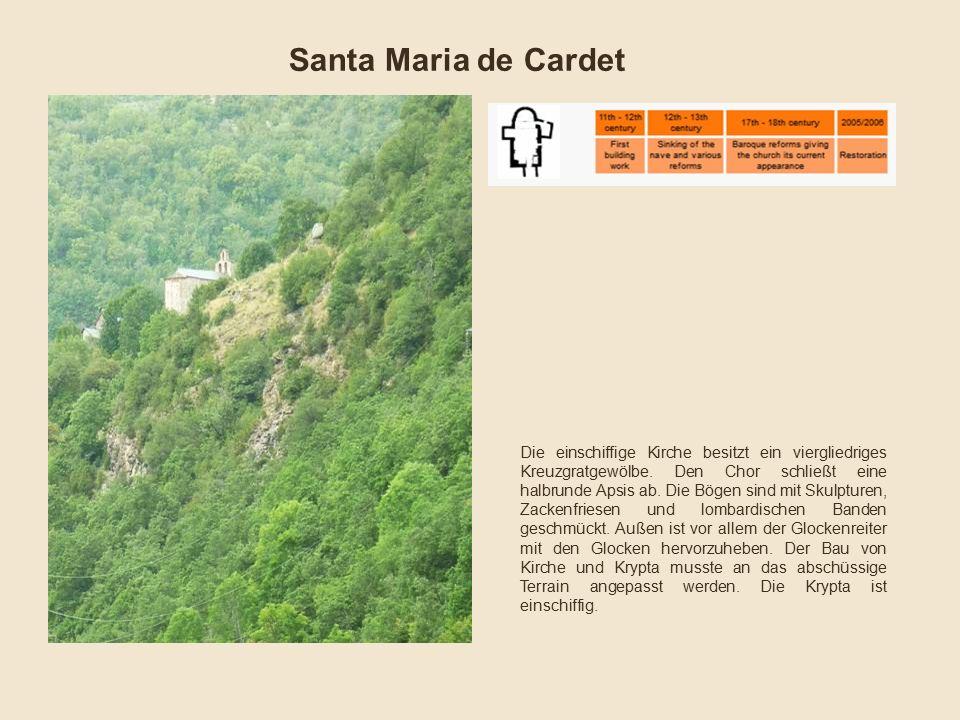 Santa Maria de Cardet Die einschiffige Kirche besitzt ein viergliedriges Kreuzgratgewölbe. Den Chor schließt eine halbrunde Apsis ab. Die Bögen sind m