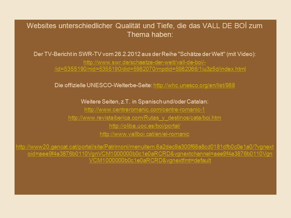 Websites unterschiedlicher Qualität und Tiefe, die das VALL DE BOÍ zum Thema haben: Der TV-Bericht in SWR-TV vom 26.2.2012 aus der Reihe Schätze der Welt (mit Video): http://www.swr.de/schaetze-der-welt/vall-de-boi/- /id=5355190/nid=5355190/did=5982070/mpdid=5982066/1iu3z5d/index.html Die offizielle UNESCO-Welterbe-Seite: http://whc.unesco.org/en/list/988http://whc.unesco.org/en/list/988 Weitere Seiten, z.T.