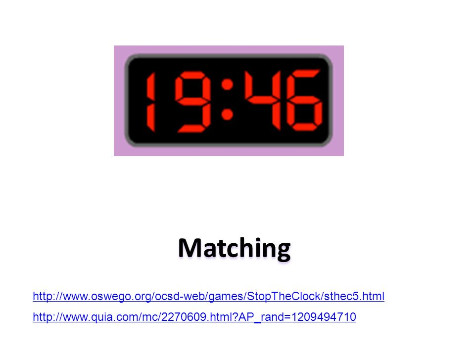 Matching http://www.quia.com/mc/2270609.html?AP_rand=1209494710 http://www.oswego.org/ocsd-web/games/StopTheClock/sthec5.html