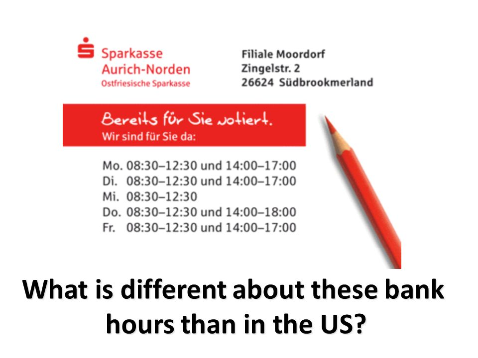 What is different about these bank hours than in the US?