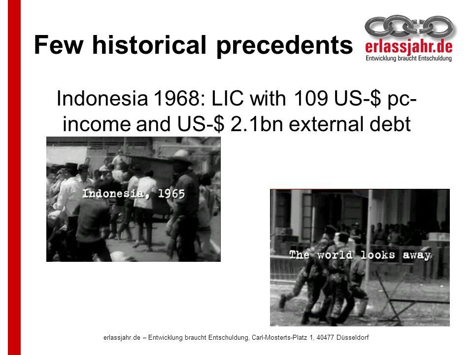 Few historical precedents Indonesia 1968: LIC with 109 US-$ pc- income and US-$ 2.1bn external debt erlassjahr.de – Entwicklung braucht Entschuldung, Carl-Mosterts-Platz 1, 40477 Düsseldorf