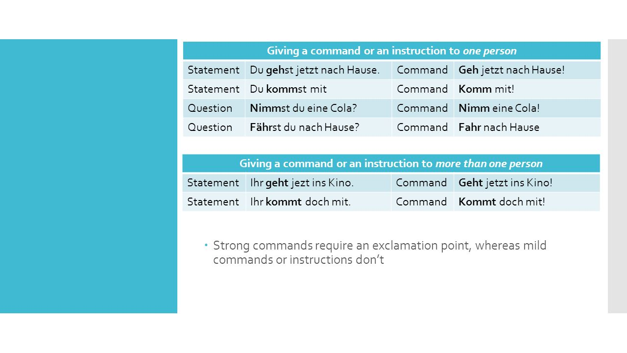  Strong commands require an exclamation point, whereas mild commands or instructions don't Giving a command or an instruction to one person StatementDu gehst jetzt nach Hause.CommandGeh jetzt nach Hause.