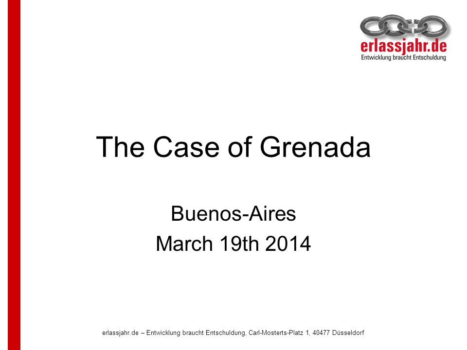 erlassjahr.de – Entwicklung braucht Entschuldung, Carl-Mosterts-Platz 1, 40477 Düsseldorf The Case of Grenada Buenos-Aires March 19th 2014