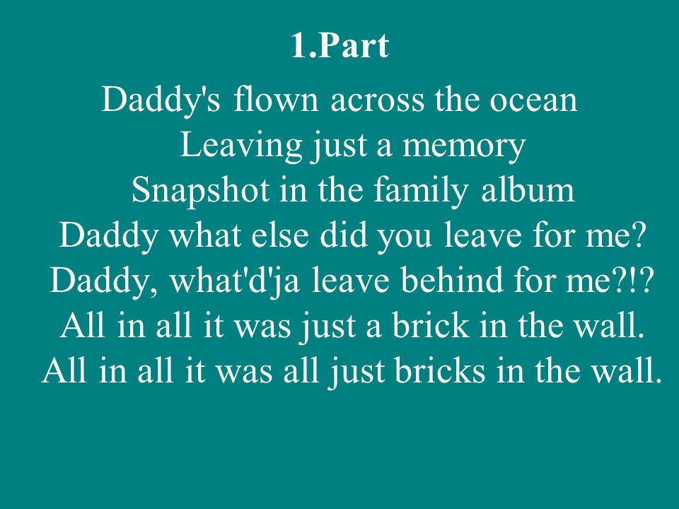 1.Part Daddy's flown across the ocean Leaving just a memory Snapshot in the family album Daddy what else did you leave for me? Daddy, what'd'ja leave