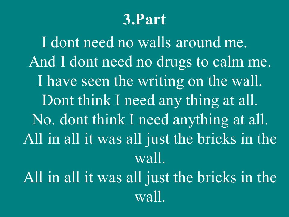 3.Part I dont need no walls around me. And I dont need no drugs to calm me. I have seen the writing on the wall. Dont think I need any thing at all. N