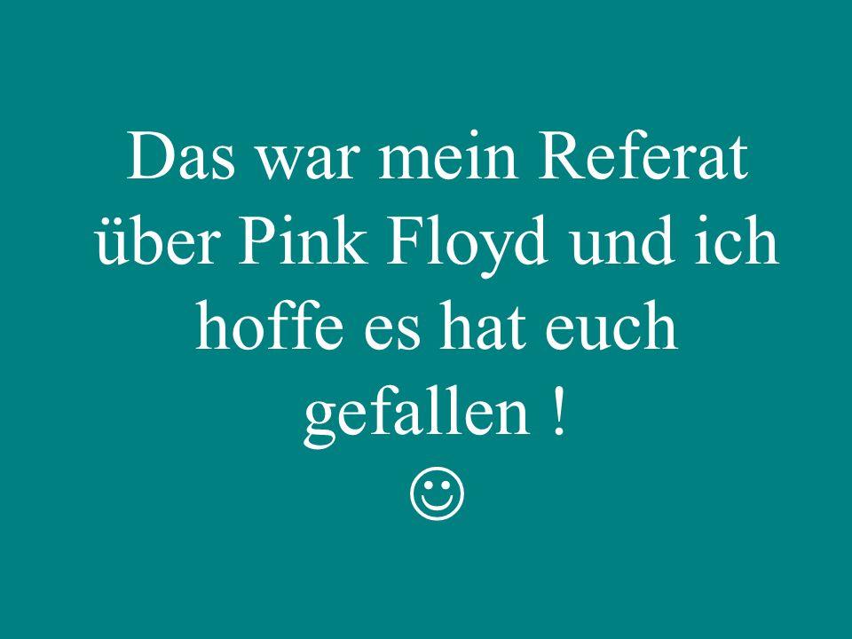 Das war mein Referat über Pink Floyd und ich hoffe es hat euch gefallen !