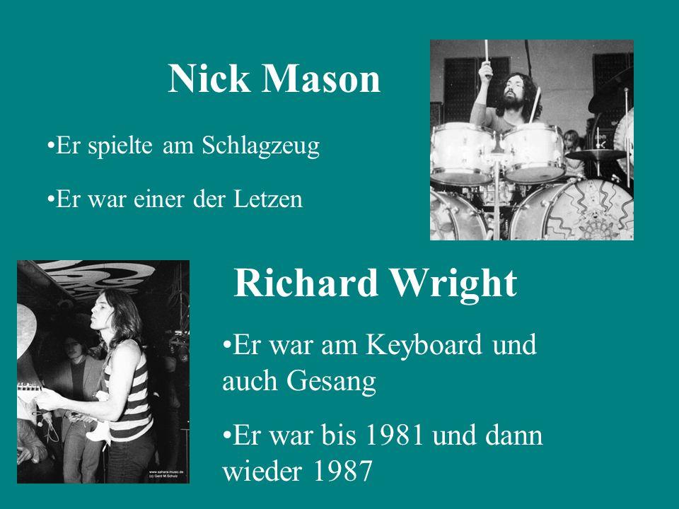 Nick Mason Er spielte am Schlagzeug Er war einer der Letzen Richard Wright Er war am Keyboard und auch Gesang Er war bis 1981 und dann wieder 1987
