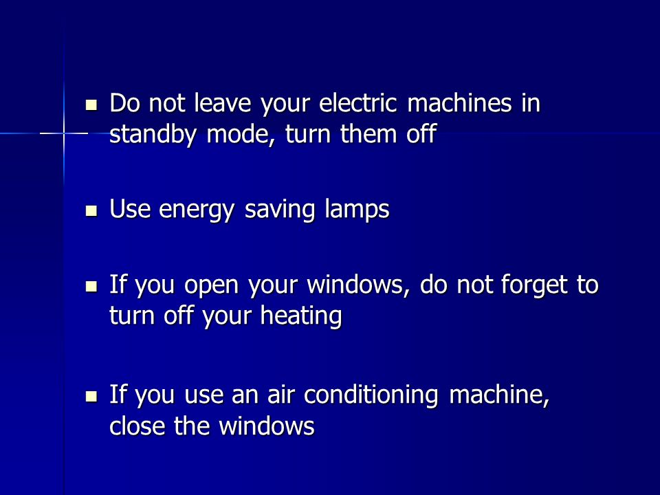 Do not leave your electric machines in standby mode, turn them off Do not leave your electric machines in standby mode, turn them off Use energy savin