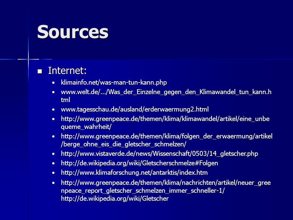 Sources Internet: Internet: klimainfo.net/was-man-tun-kann.phpklimainfo.net/was-man-tun-kann.php www.welt.de/.../Was_der_Einzelne_gegen_den_Klimawandel_tun_kann.h tmlwww.welt.de/.../Was_der_Einzelne_gegen_den_Klimawandel_tun_kann.h tml www.tagesschau.de/ausland/erderwaermung2.htmlwww.tagesschau.de/ausland/erderwaermung2.html http://www.greenpeace.de/themen/klima/klimawandel/artikel/eine_unbe queme_wahrheit/http://www.greenpeace.de/themen/klima/klimawandel/artikel/eine_unbe queme_wahrheit/ http://www.greenpeace.de/themen/klima/folgen_der_erwaermung/artikel /berge_ohne_eis_die_gletscher_schmelzen/http://www.greenpeace.de/themen/klima/folgen_der_erwaermung/artikel /berge_ohne_eis_die_gletscher_schmelzen/ http://www.vistaverde.de/news/Wissenschaft/0503/14_gletscher.phphttp://www.vistaverde.de/news/Wissenschaft/0503/14_gletscher.php http://de.wikipedia.org/wiki/Gletscherschmelze#Folgenhttp://de.wikipedia.org/wiki/Gletscherschmelze#Folgen http://www.klimaforschung.net/antarktis/index.htmhttp://www.klimaforschung.net/antarktis/index.htm http://www.greenpeace.de/themen/klima/nachrichten/artikel/neuer_gree npeace_report_gletscher_schmelzen_immer_schneller-1/ http://de.wikipedia.org/wiki/Gletscherhttp://www.greenpeace.de/themen/klima/nachrichten/artikel/neuer_gree npeace_report_gletscher_schmelzen_immer_schneller-1/ http://de.wikipedia.org/wiki/Gletscher
