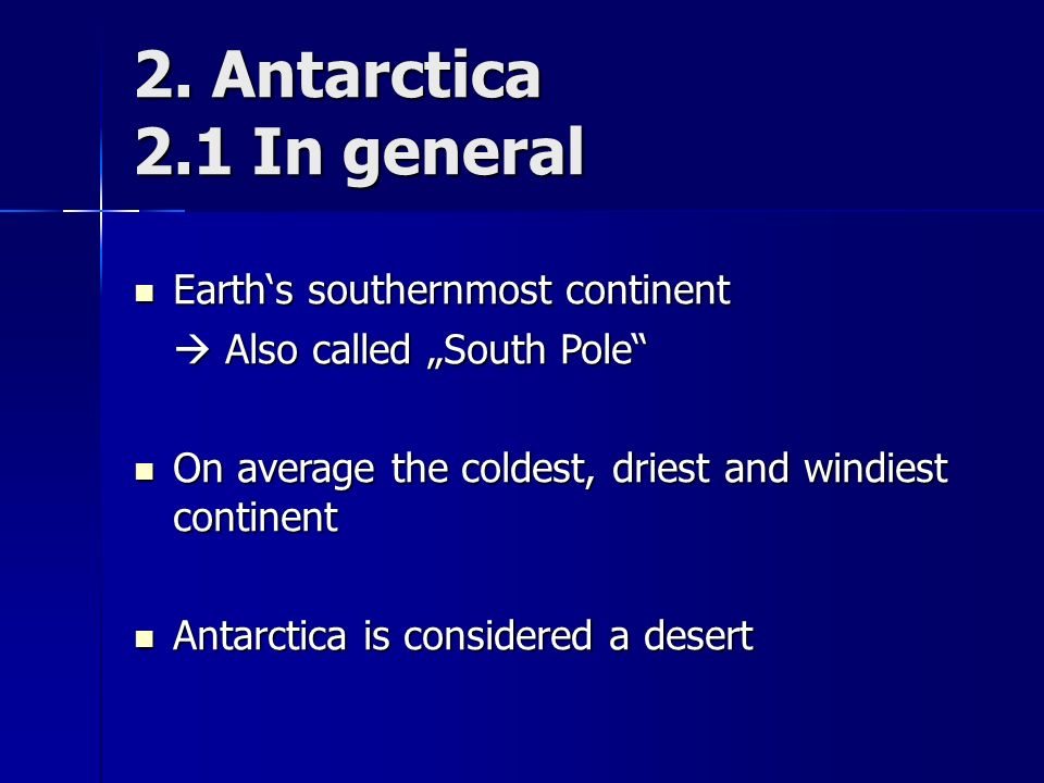"2. Antarctica 2.1 In general Earth's southernmost continent Earth's southernmost continent  Also called ""South Pole"" On average the coldest, driest a"