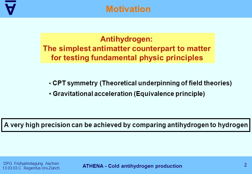 A DPG Frühjahrstagung Aachen 13.03.03 C. Regenfus Uni-Zürich 2 ATHENA - Cold antihydrogen production Motivation Antihydrogen: The simplest antimatter