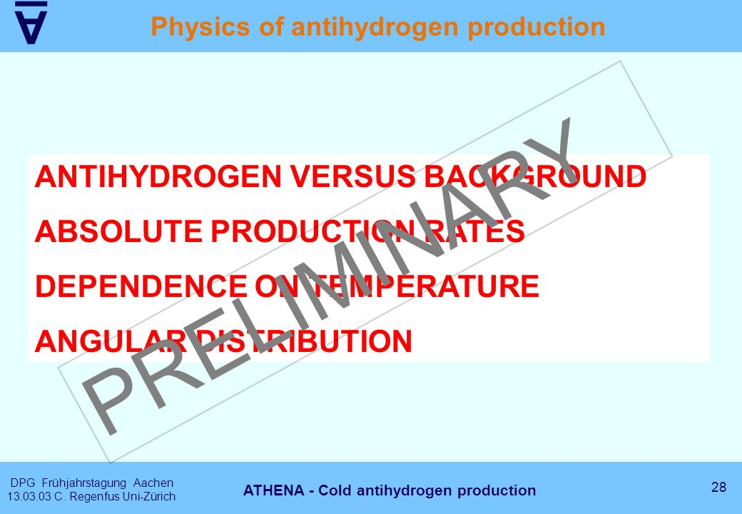 A DPG Frühjahrstagung Aachen 13.03.03 C. Regenfus Uni-Zürich 28 ATHENA - Cold antihydrogen production Physics of antihydrogen production ANTIHYDROGEN