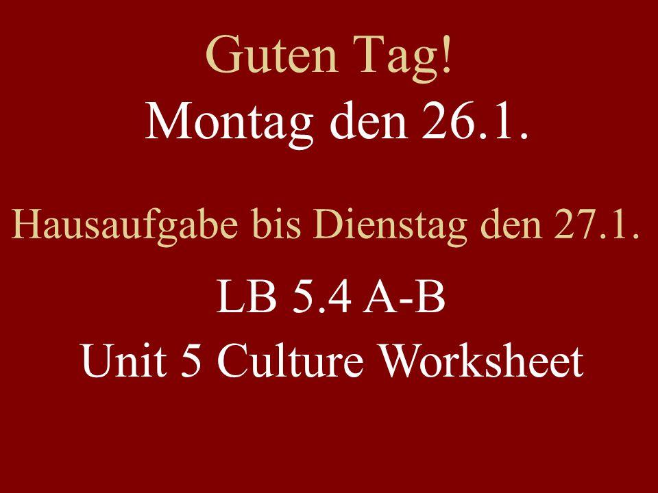 Guten Tag! Montag den 26.1. Hausaufgabe bis Dienstag den 27.1. LB 5.4 A-B Unit 5 Culture Worksheet