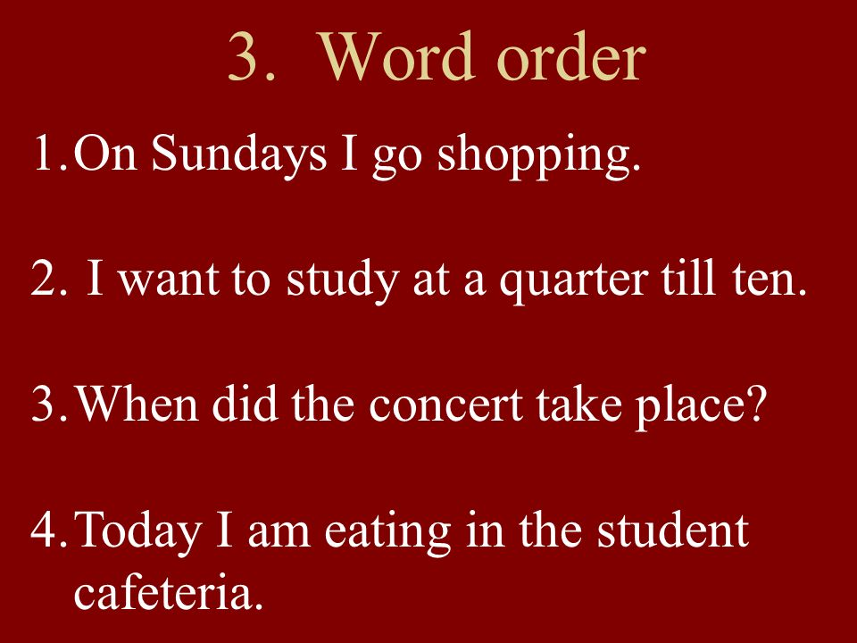 1.On Sundays I go shopping. 2. I want to study at a quarter till ten.