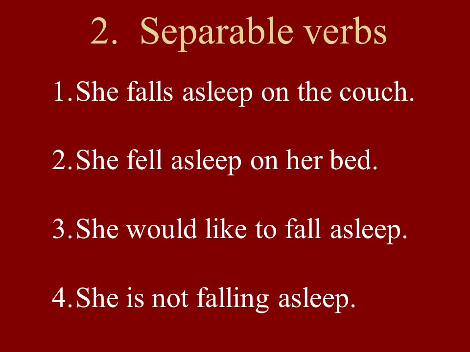 2. Separable verbs 1.She falls asleep on the couch.