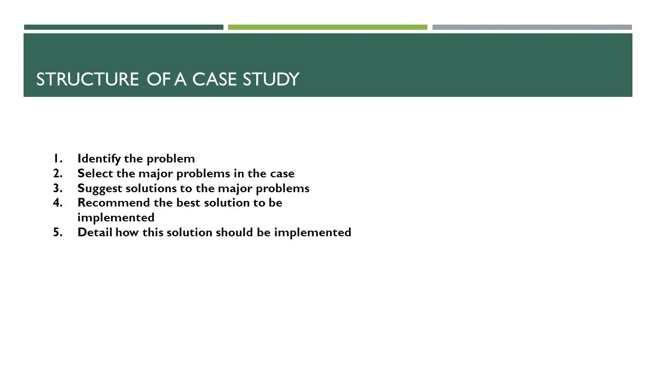 STRUCTURE OF A CASE STUDY 1.Identify the problem 2.Select the major problems in the case 3.Suggest solutions to the major problems 4.Recommend the best solution to be implemented 5.Detail how this solution should be implemented