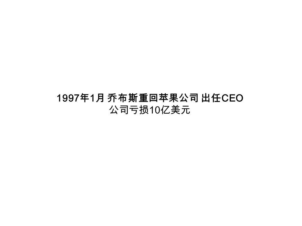 1997 年 1 月 乔布斯重回苹果公司 出任 CEO 公司亏损 10 亿美元