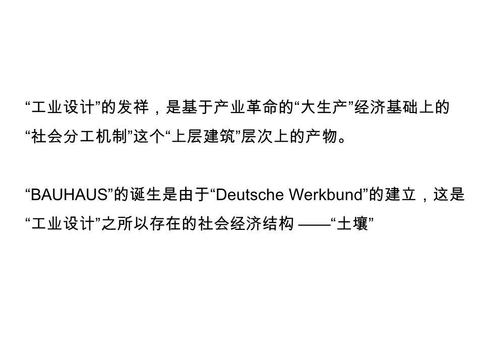 工业设计 的发祥,是基于产业革命的 大生产 经济基础上的 社会分工机制 这个 上层建筑 层次上的产物。 BAUHAUS 的诞生是由于 Deutsche Werkbund 的建立,这是 工业设计 之所以存在的社会经济结构 —— 土壤