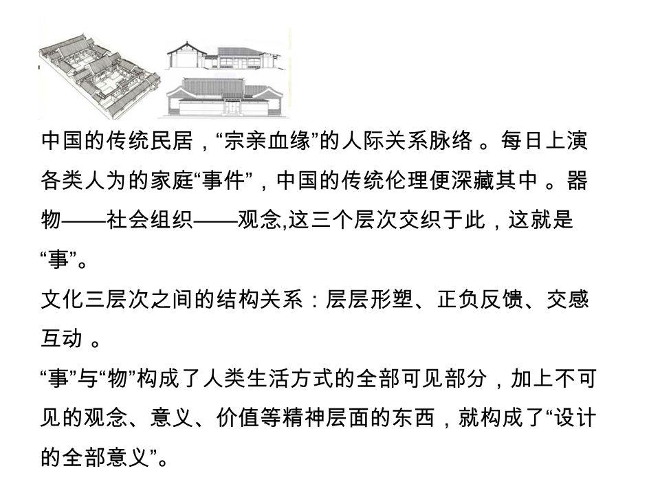 中国的传统民居, 宗亲血缘 的人际关系脉络 。每日上演 各类人为的家庭 事件 ,中国的传统伦理便深藏其中 。器 物 —— 社会组织 —— 观念, 这三个层次交织于此,这就是 事 。 文化三层次之间的结构关系:层层形塑、正负反馈、交感 互动 。 事 与 物 构成了人类生活方式的全部可见部分,加上不可 见的观念、意义、价值等精神层面的东西,就构成了 设计 的全部意义 。