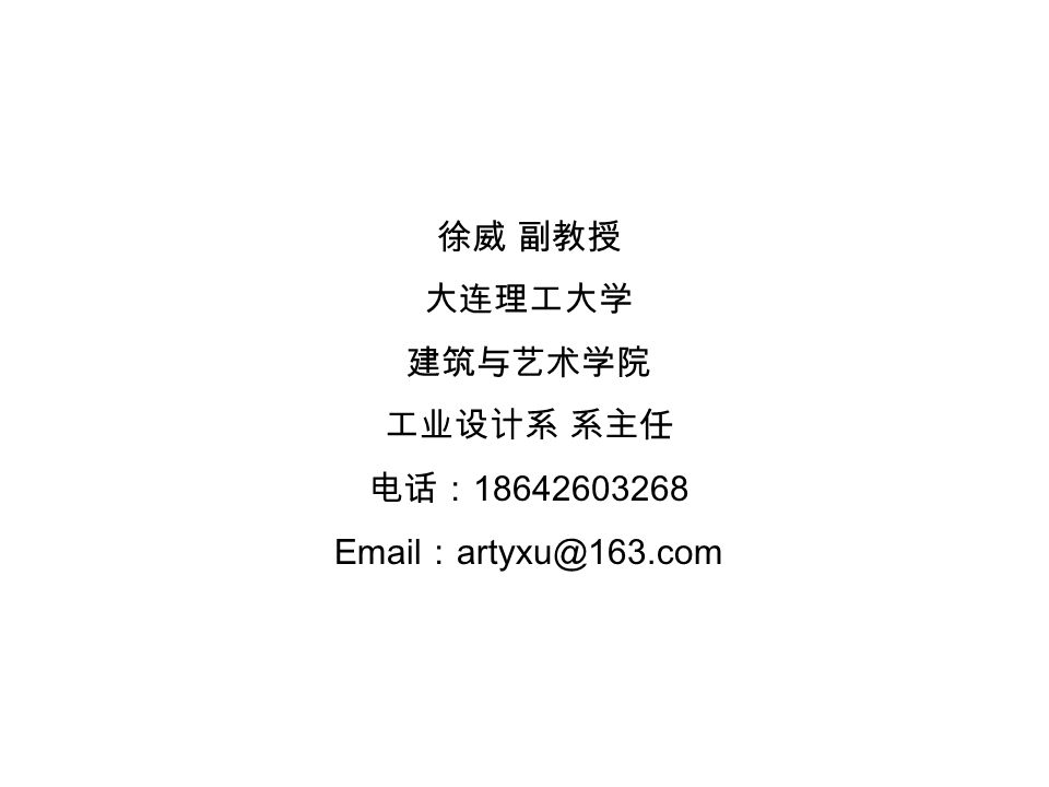 徐威 副教授 大连理工大学 建筑与艺术学院 工业设计系 系主任 电话: 18642603268 Email : artyxu@163.com