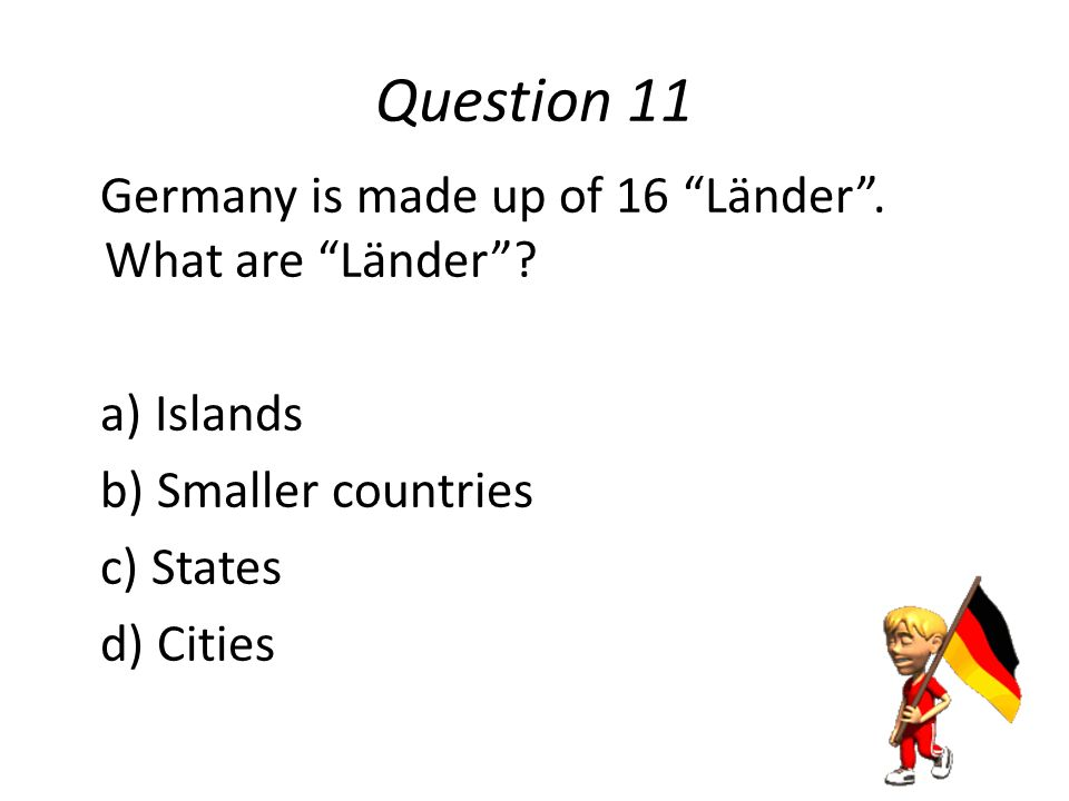 Question 10 The typical school day in Germany runs from: a) 8am till 2pm b) 9am till 3:30pm c) 10am till 1pm d) 11am till 4pm