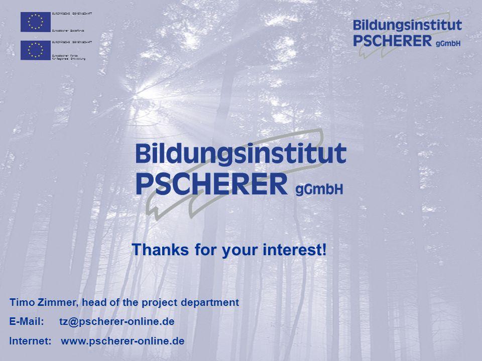 EUROPÄISCHE GEMEINSCHAFT Europäischer Sozialfonds EUROPÄISCHE GEMEINSCHAFT Europäischer Fonds für Regionale Entwicklung Timo Zimmer, head of the project department E-Mail: tz@pscherer-online.de Internet: www.pscherer-online.de Thanks for your interest!