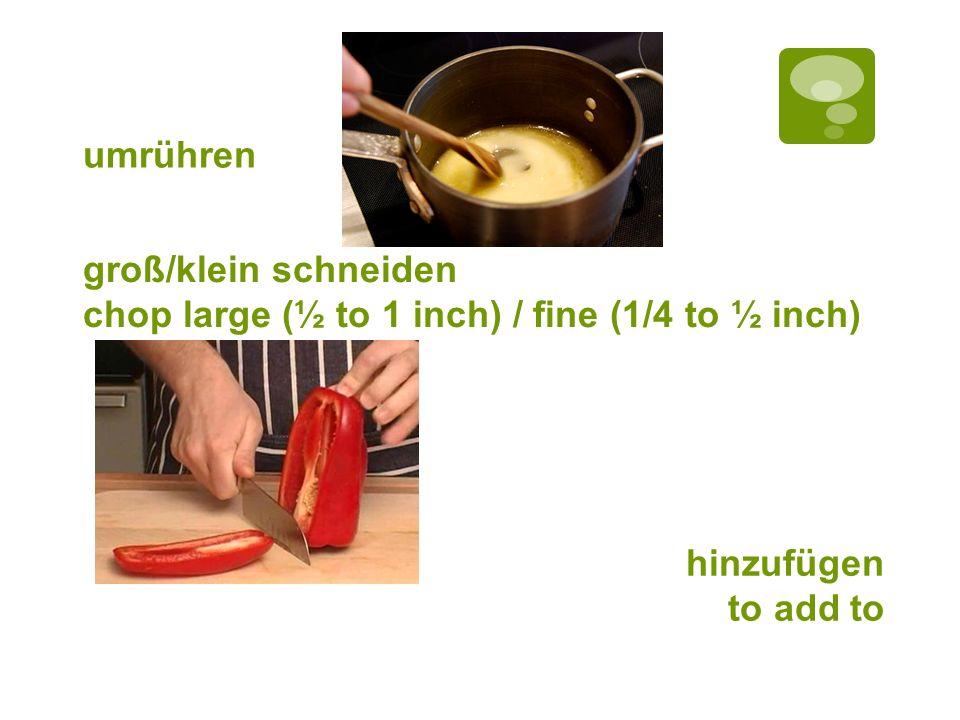 umrühren groß/klein schneiden chop large (½ to 1 inch) / fine (1/4 to ½ inch) hinzufügen to add to