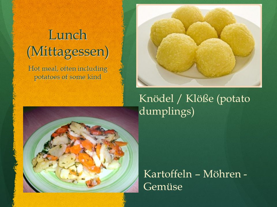 Lunch (Mittagessen) Hot meal, often including potatoes of some kind Knödel / Klöße (potato dumplings) Kartoffeln – Möhren - Gemüse