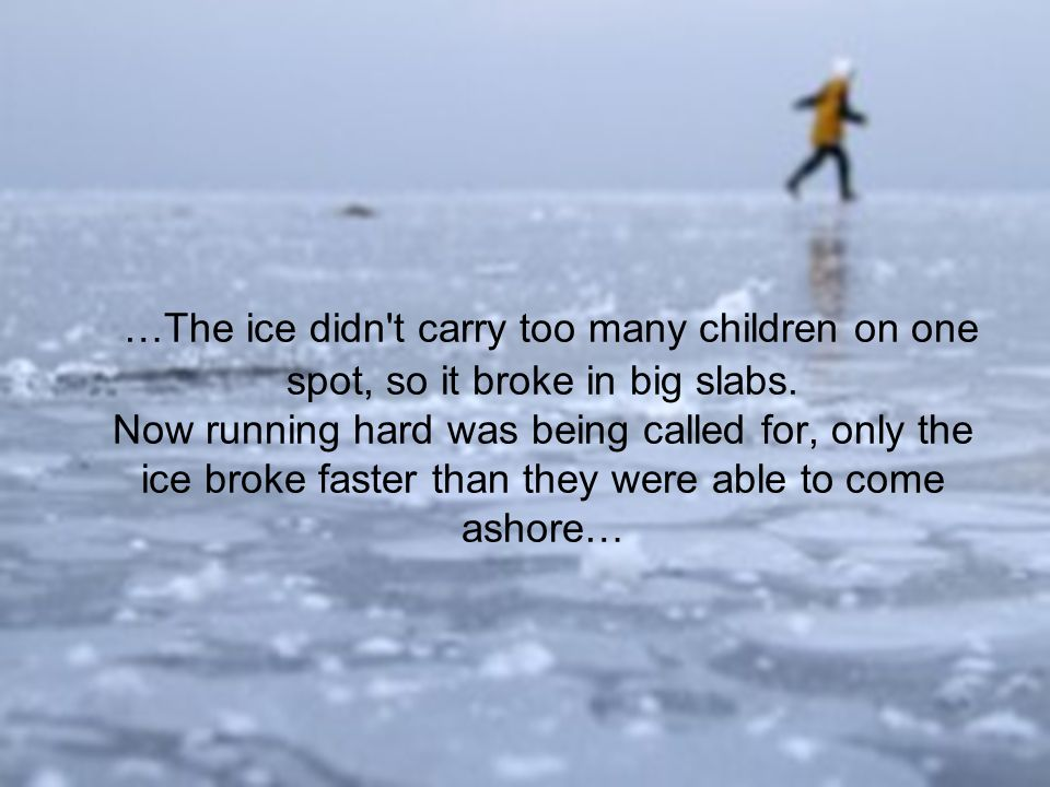 …The ice didn't carry too many children on one spot, so it broke in big slabs. Now running hard was being called for, only the ice broke faster than t