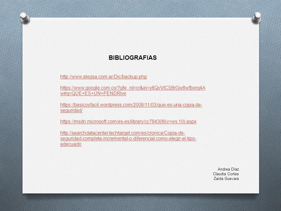 BIBLIOGRAFIAS http://www.alegsa.com.ar/Dic/backup.php https://www.google.com.co/ gfe_rd=cr&ei=y6QvVtC5BrGw8wfborq4A w#q=QUE+ES+UN+PENDRIve https://basicoyfacil.wordpress.com/2008/11/03/que-es-una-copia-de- seguridad/ https://msdn.microsoft.com/es-es/library/cc784306(v=ws.10).aspx http://searchdatacenter.techtarget.com/es/cronica/Copia-de- seguridad-completa-incremental-o-diferencial-como-elegir-el-tipo- adecuado Andrea Díaz Claudia Cortes Zaida Guevara