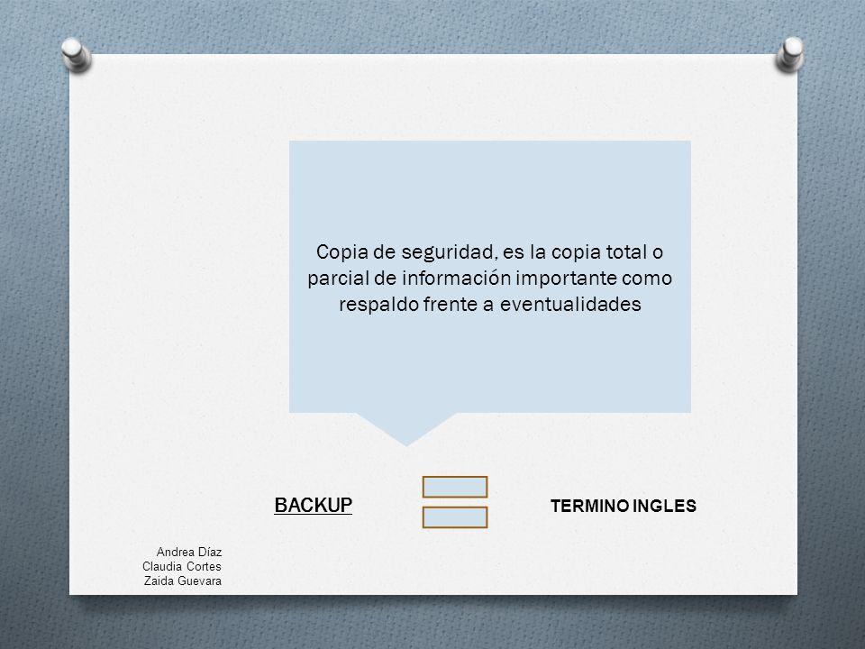 BACKUP Copia de seguridad, es la copia total o parcial de información importante como respaldo frente a eventualidades TERMINO INGLES Andrea Díaz Claudia Cortes Zaida Guevara