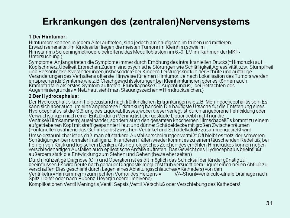 31 Erkrankungen des (zentralen)Nervensystems 1.Der Hirntumor: Hirntumore können in jedem Alter auftreten, sind jedoch am häufigsten im frühen und mittleren Erwachsenenalter.Im Kindesalter liegen die meisten Tumore im Kleinhirn,sowie im Hirnstamm.(Screeningmethodere betreffend das Medulloblastom im 6.-9.