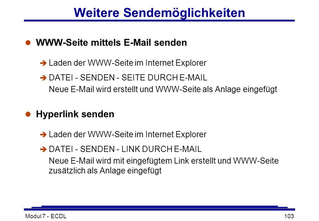 Modul 7 - ECDL103 Weitere Sendemöglichkeiten l WWW-Seite mittels E-Mail senden è Laden der WWW-Seite im Internet Explorer è DATEI - SENDEN - SEITE DURCH E-MAIL Neue E-Mail wird erstellt und WWW-Seite als Anlage eingefügt l Hyperlink senden è Laden der WWW-Seite im Internet Explorer è DATEI - SENDEN - LINK DURCH E-MAIL Neue E-Mail wird mit eingefügtem Link erstellt und WWW-Seite zusätzlich als Anlage eingefügt