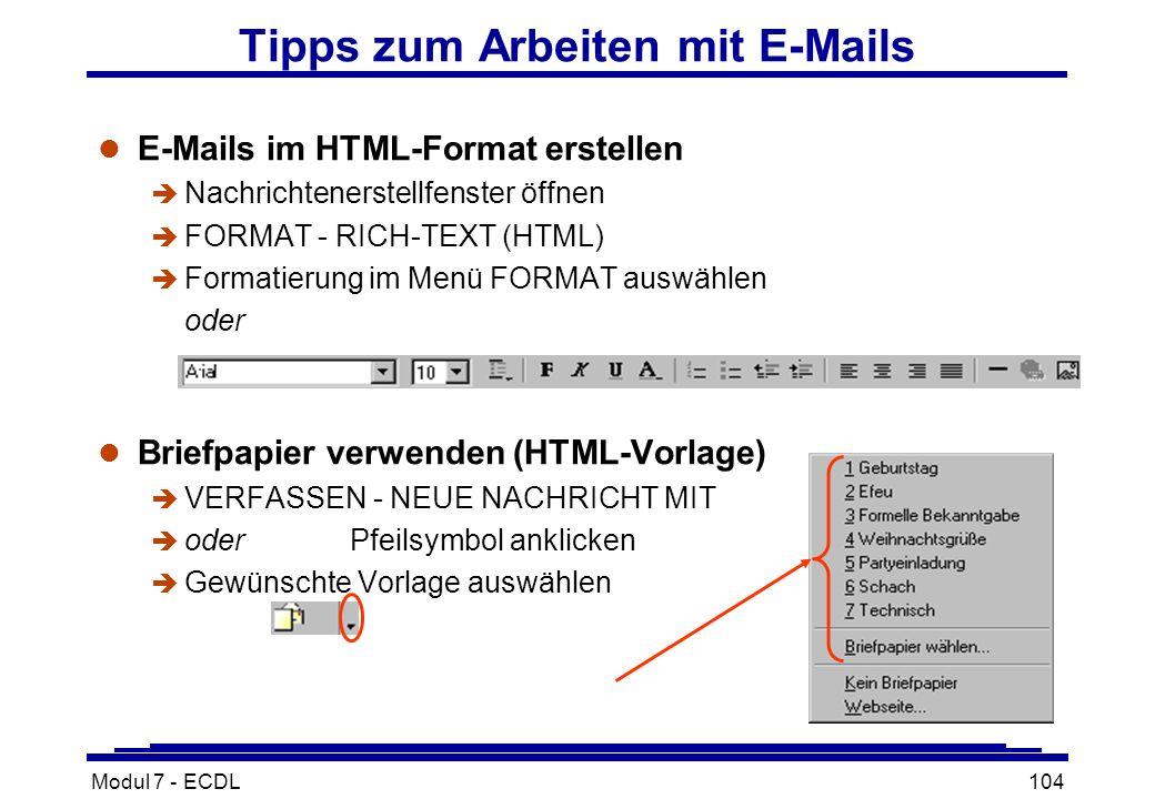 Modul 7 - ECDL104 Tipps zum Arbeiten mit E-Mails l E-Mails im HTML-Format erstellen è Nachrichtenerstellfenster öffnen è FORMAT - RICH-TEXT (HTML) è Formatierung im Menü FORMAT auswählen oder l Briefpapier verwenden (HTML-Vorlage) è VERFASSEN - NEUE NACHRICHT MIT è oder Pfeilsymbol anklicken è Gewünschte Vorlage auswählen
