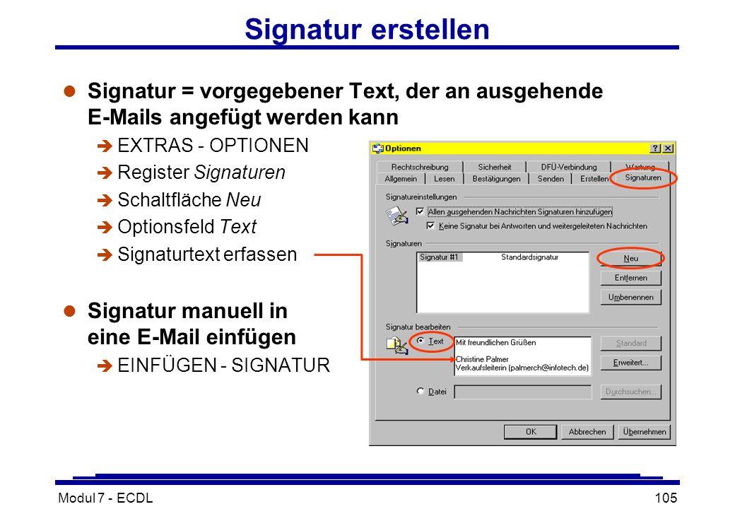 Modul 7 - ECDL105 Signatur erstellen l Signatur = vorgegebener Text, der an ausgehende E-Mails angefügt werden kann è EXTRAS - OPTIONEN è Register Signaturen è Schaltfläche Neu è Optionsfeld Text è Signaturtext erfassen l Signatur manuell in eine E-Mail einfügen è EINFÜGEN - SIGNATUR