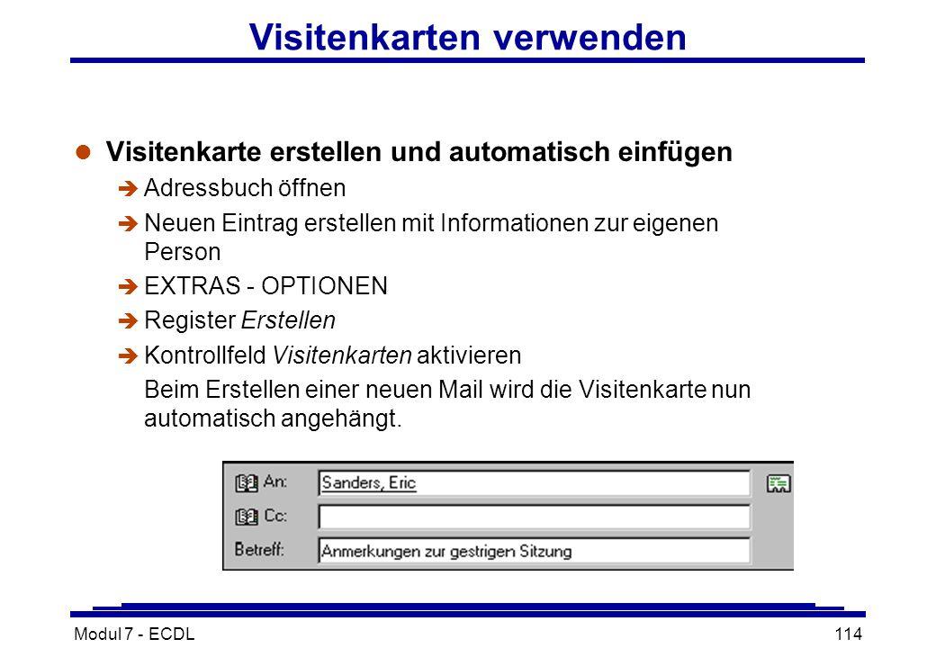 Modul 7 - ECDL114 Visitenkarten verwenden l Visitenkarte erstellen und automatisch einfügen è Adressbuch öffnen è Neuen Eintrag erstellen mit Informationen zur eigenen Person è EXTRAS - OPTIONEN è Register Erstellen è Kontrollfeld Visitenkarten aktivieren Beim Erstellen einer neuen Mail wird die Visitenkarte nun automatisch angehängt.