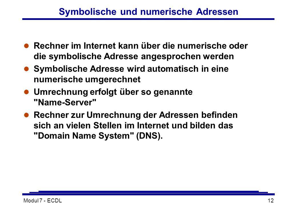 Modul 7 - ECDL12 Symbolische und numerische Adressen l Rechner im Internet kann über die numerische oder die symbolische Adresse angesprochen werden l Symbolische Adresse wird automatisch in eine numerische umgerechnet l Umrechnung erfolgt über so genannte Name-Server l Rechner zur Umrechnung der Adressen befinden sich an vielen Stellen im Internet und bilden das Domain Name System (DNS).