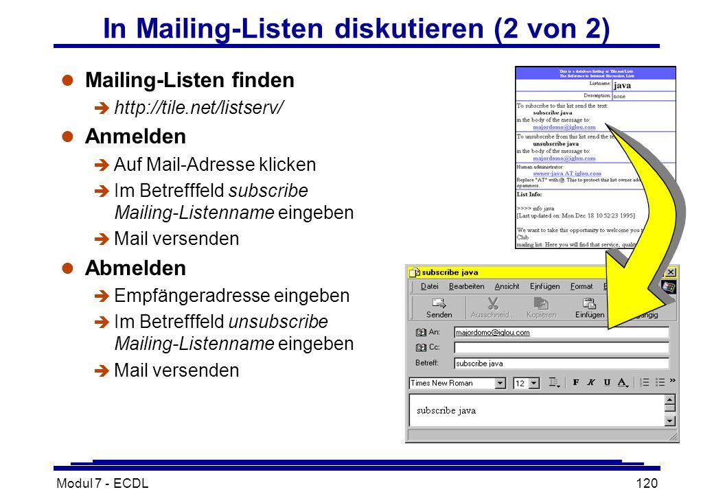 Modul 7 - ECDL120 In Mailing-Listen diskutieren (2 von 2) l Mailing-Listen finden è http://tile.net/listserv/ l Anmelden è Auf Mail-Adresse klicken è Im Betrefffeld subscribe Mailing-Listenname eingeben è Mail versenden l Abmelden è Empfängeradresse eingeben è Im Betrefffeld unsubscribe Mailing-Listenname eingeben è Mail versenden