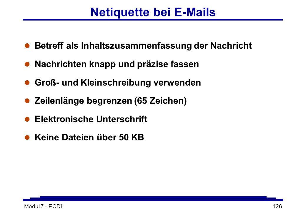 Modul 7 - ECDL126 Netiquette bei E-Mails l Betreff als Inhaltszusammenfassung der Nachricht l Nachrichten knapp und präzise fassen l Groß- und Kleinschreibung verwenden l Zeilenlänge begrenzen (65 Zeichen) l Elektronische Unterschrift l Keine Dateien über 50 KB