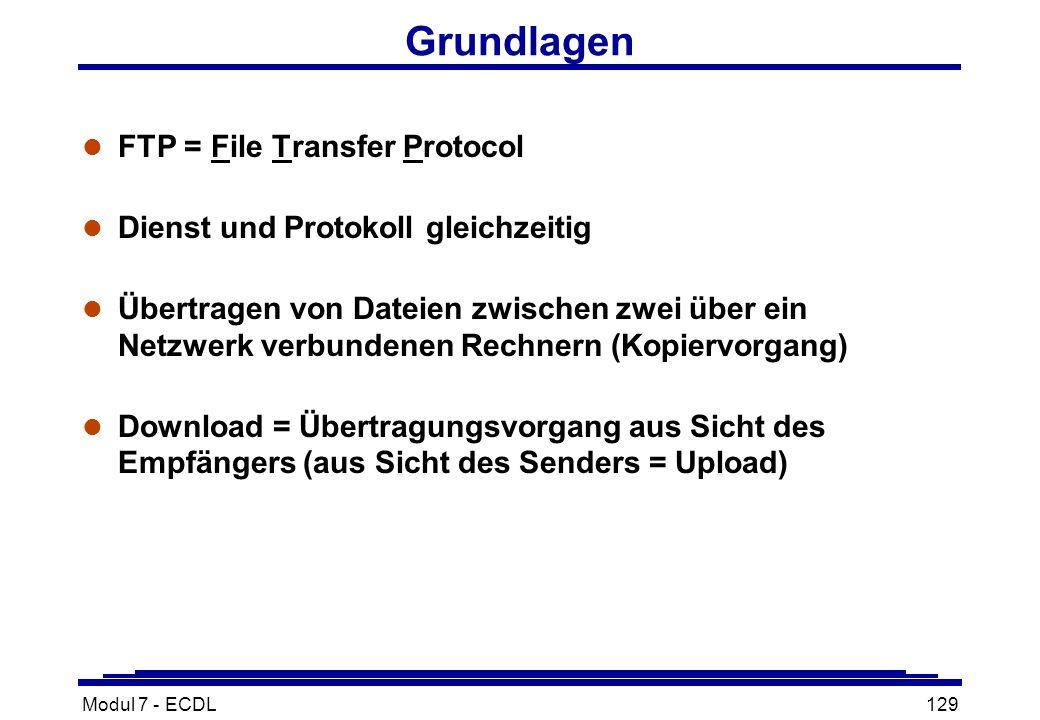 Modul 7 - ECDL129 Grundlagen l FTP = File Transfer Protocol l Dienst und Protokoll gleichzeitig l Übertragen von Dateien zwischen zwei über ein Netzwerk verbundenen Rechnern (Kopiervorgang) l Download = Übertragungsvorgang aus Sicht des Empfängers (aus Sicht des Senders = Upload)