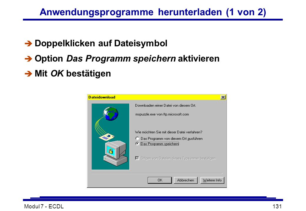 Modul 7 - ECDL131 Anwendungsprogramme herunterladen (1 von 2) è Doppelklicken auf Dateisymbol è Option Das Programm speichern aktivieren è Mit OK bestätigen
