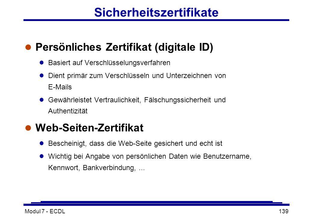 Modul 7 - ECDL139 Sicherheitszertifikate l Persönliches Zertifikat (digitale ID) l Basiert auf Verschlüsselungsverfahren l Dient primär zum Verschlüsseln und Unterzeichnen von E-Mails l Gewährleistet Vertraulichkeit, Fälschungssicherheit und Authentizität l Web-Seiten-Zertifikat l Bescheinigt, dass die Web-Seite gesichert und echt ist l Wichtig bei Angabe von persönlichen Daten wie Benutzername, Kennwort, Bankverbindung,...