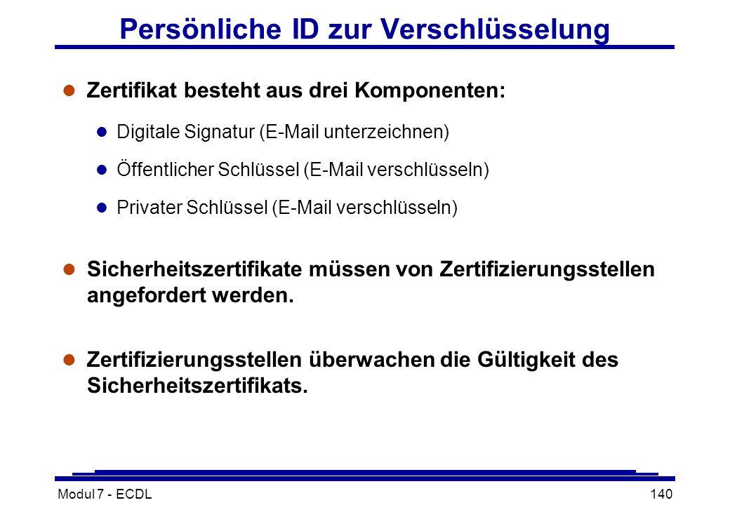 Modul 7 - ECDL140 Persönliche ID zur Verschlüsselung l Zertifikat besteht aus drei Komponenten: l Digitale Signatur (E-Mail unterzeichnen) l Öffentlicher Schlüssel (E-Mail verschlüsseln) l Privater Schlüssel (E-Mail verschlüsseln) l Sicherheitszertifikate müssen von Zertifizierungsstellen angefordert werden.