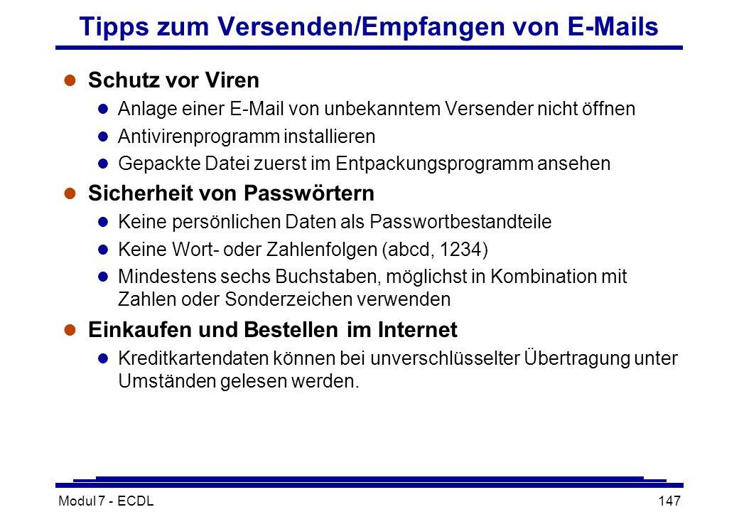 Modul 7 - ECDL147 Tipps zum Versenden/Empfangen von E-Mails l Schutz vor Viren l Anlage einer E-Mail von unbekanntem Versender nicht öffnen l Antivirenprogramm installieren l Gepackte Datei zuerst im Entpackungsprogramm ansehen l Sicherheit von Passwörtern l Keine persönlichen Daten als Passwortbestandteile l Keine Wort- oder Zahlenfolgen (abcd, 1234) l Mindestens sechs Buchstaben, möglichst in Kombination mit Zahlen oder Sonderzeichen verwenden l Einkaufen und Bestellen im Internet l Kreditkartendaten können bei unverschlüsselter Übertragung unter Umständen gelesen werden.