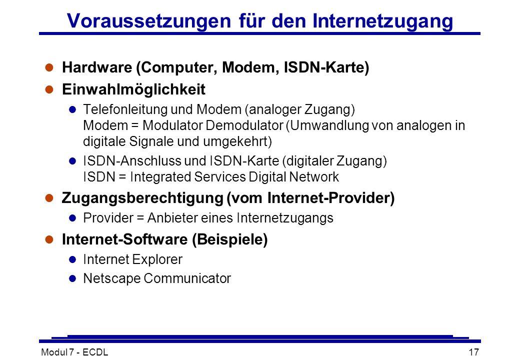 Modul 7 - ECDL17 Voraussetzungen für den Internetzugang l Hardware (Computer, Modem, ISDN-Karte) l Einwahlmöglichkeit l Telefonleitung und Modem (analoger Zugang) Modem = Modulator Demodulator (Umwandlung von analogen in digitale Signale und umgekehrt) l ISDN-Anschluss und ISDN-Karte (digitaler Zugang) ISDN = Integrated Services Digital Network l Zugangsberechtigung (vom Internet-Provider) l Provider = Anbieter eines Internetzugangs l Internet-Software (Beispiele) l Internet Explorer l Netscape Communicator