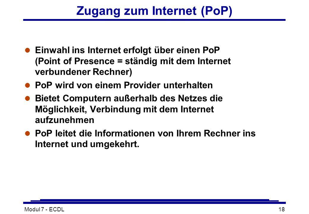 Modul 7 - ECDL18 Zugang zum Internet (PoP) l Einwahl ins Internet erfolgt über einen PoP (Point of Presence = ständig mit dem Internet verbundener Rechner) l PoP wird von einem Provider unterhalten l Bietet Computern außerhalb des Netzes die Möglichkeit, Verbindung mit dem Internet aufzunehmen l PoP leitet die Informationen von Ihrem Rechner ins Internet und umgekehrt.