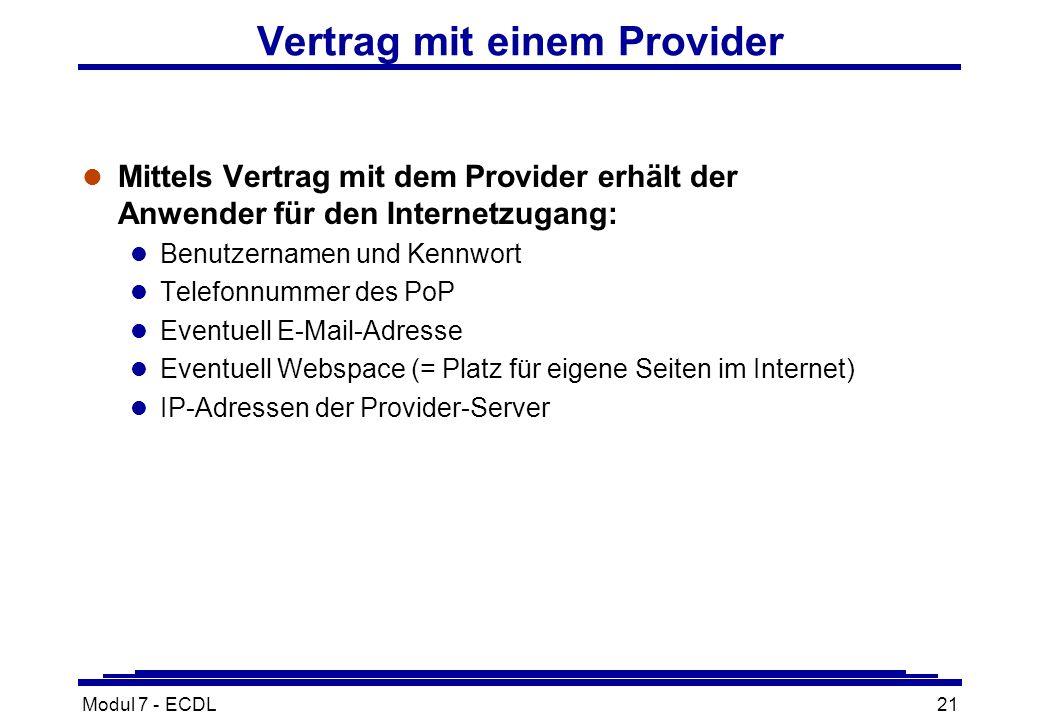 Modul 7 - ECDL21 Vertrag mit einem Provider l Mittels Vertrag mit dem Provider erhält der Anwender für den Internetzugang: l Benutzernamen und Kennwort l Telefonnummer des PoP l Eventuell E-Mail-Adresse l Eventuell Webspace (= Platz für eigene Seiten im Internet) l IP-Adressen der Provider-Server