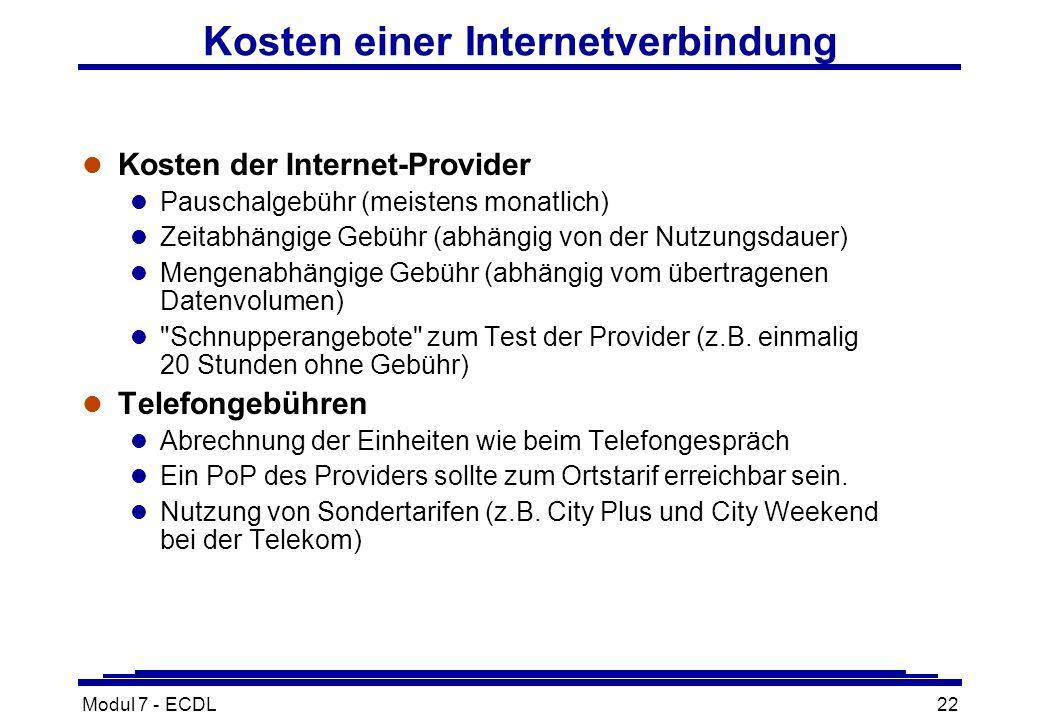 Modul 7 - ECDL22 Kosten einer Internetverbindung l Kosten der Internet-Provider l Pauschalgebühr (meistens monatlich) l Zeitabhängige Gebühr (abhängig von der Nutzungsdauer) l Mengenabhängige Gebühr (abhängig vom übertragenen Datenvolumen) l Schnupperangebote zum Test der Provider (z.B.