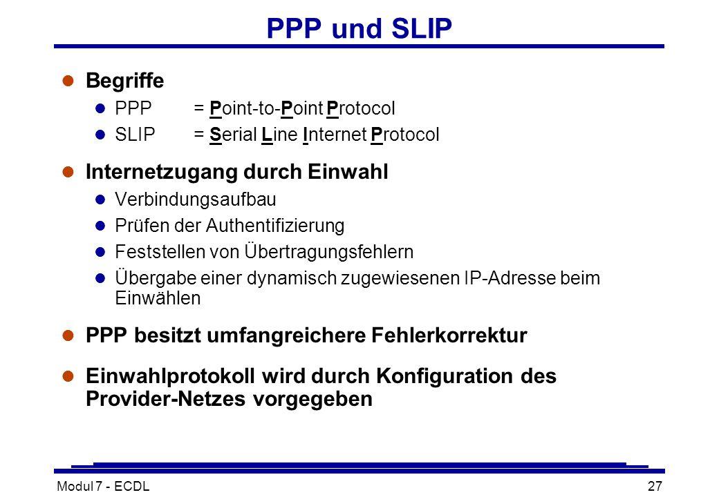 Modul 7 - ECDL27 PPP und SLIP l Begriffe l PPP= Point-to-Point Protocol l SLIP= Serial Line Internet Protocol l Internetzugang durch Einwahl l Verbindungsaufbau l Prüfen der Authentifizierung l Feststellen von Übertragungsfehlern l Übergabe einer dynamisch zugewiesenen IP-Adresse beim Einwählen l PPP besitzt umfangreichere Fehlerkorrektur l Einwahlprotokoll wird durch Konfiguration des Provider-Netzes vorgegeben