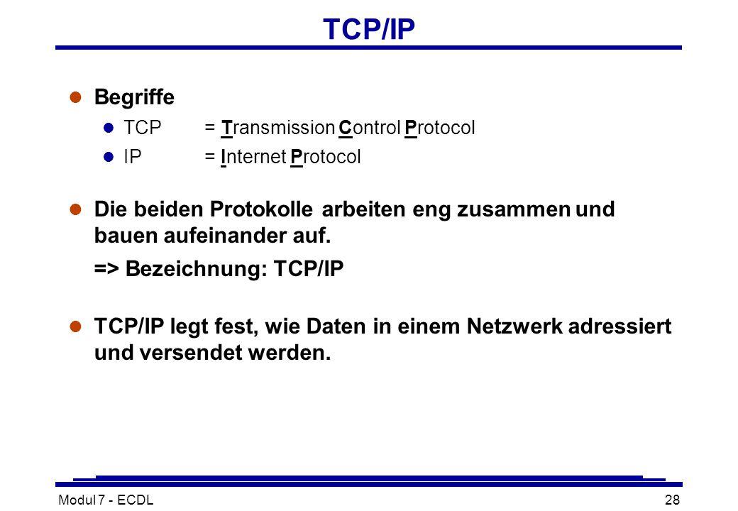 Modul 7 - ECDL28 TCP/IP l Begriffe l TCP= Transmission Control Protocol l IP= Internet Protocol l Die beiden Protokolle arbeiten eng zusammen und bauen aufeinander auf.